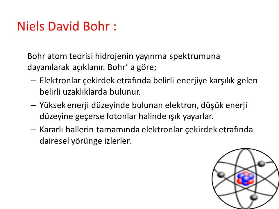 Niels David Bohr : Bohr atom teorisi hidrojenin yayınma spektrumuna dayanılarak açıklanır. Bohr' a göre; – Elektronlar çekirdek etrafında belirli ener