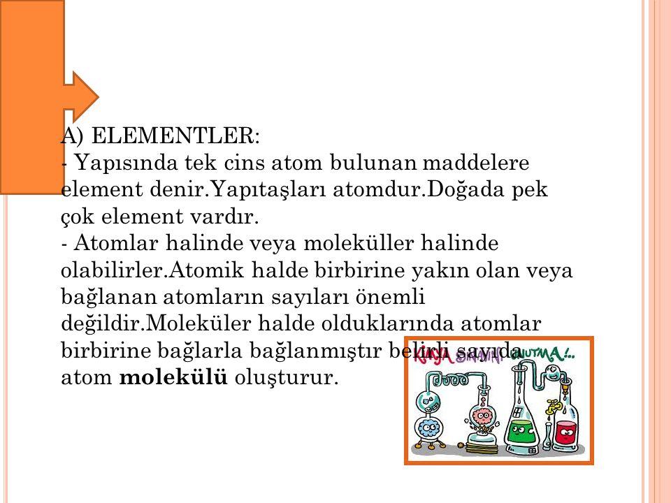 A) ELEMENTLER: - Yapısında tek cins atom bulunan maddelere element denir.Yapıtaşları atomdur.Doğada pek çok element vardır.
