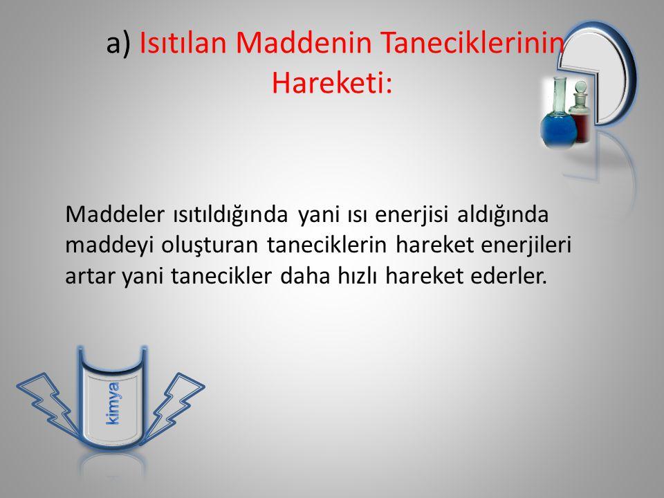 a) Isıtılan Maddenin Taneciklerinin Hareketi: Maddeler ısıtıldığında yani ısı enerjisi aldığında maddeyi oluşturan taneciklerin hareket enerjileri artar yani tanecikler daha hızlı hareket ederler.