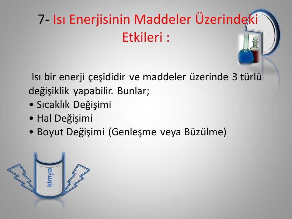 7- Isı Enerjisinin Maddeler Üzerindeki Etkileri : Isı bir enerji çeşididir ve maddeler üzerinde 3 türlü değişiklik yapabilir.