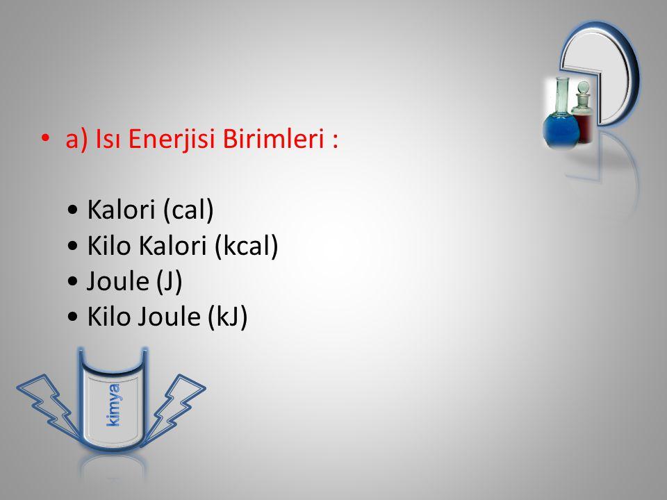 a) Isı Enerjisi Birimleri : Kalori (cal) Kilo Kalori (kcal) Joule (J) Kilo Joule (kJ)