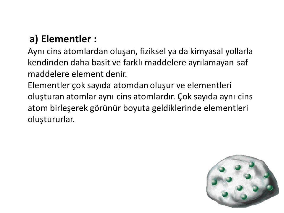 a) Elementler : Aynı cins atomlardan oluşan, fiziksel ya da kimyasal yollarla kendinden daha basit ve farklı maddelere ayrılamayan saf maddelere eleme