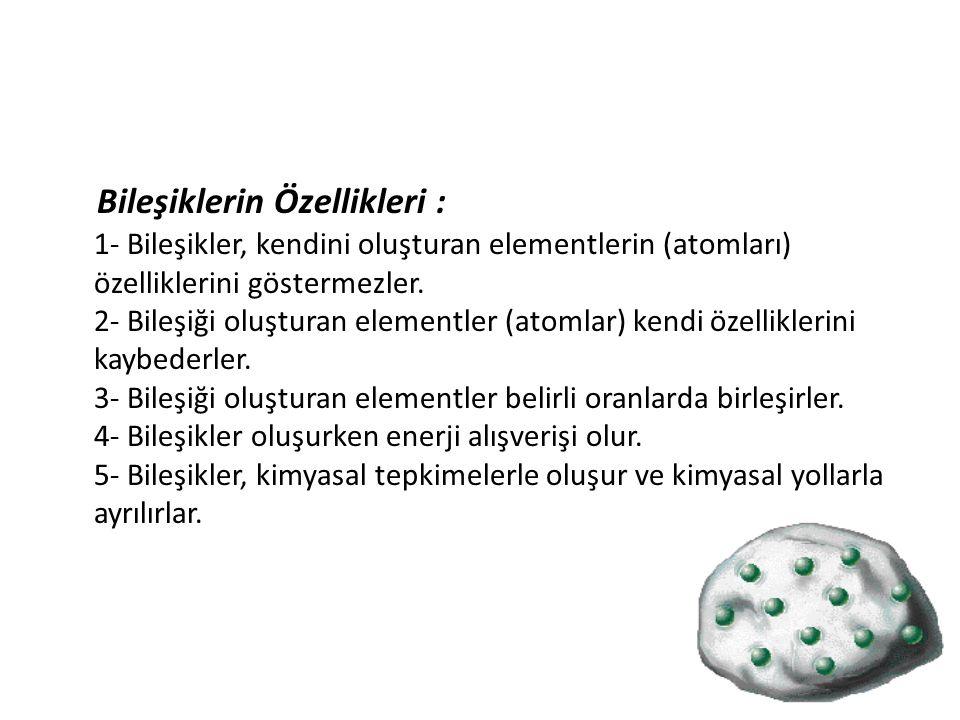 Bileşiklerin Özellikleri : 1- Bileşikler, kendini oluşturan elementlerin (atomları) özelliklerini göstermezler. 2- Bileşiği oluşturan elementler (atom