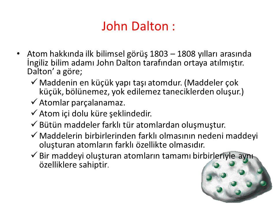 John Dalton : Atom hakkında ilk bilimsel görüş 1803 – 1808 yılları arasında İngiliz bilim adamı John Dalton tarafından ortaya atılmıştır. Dalton' a gö