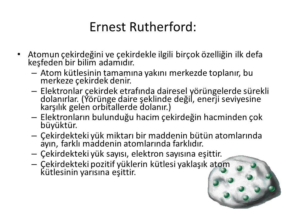 Ernest Rutherford: Atomun çekirdeğini ve çekirdekle ilgili birçok özelliğin ilk defa keşfeden bir bilim adamıdır. – Atom kütlesinin tamamına yakını me