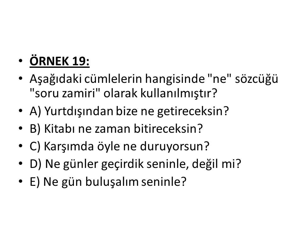ÖRNEK 19: Aşağıdaki cümlelerin hangisinde ne sözcüğü soru zamiri olarak kullanılmıştır.