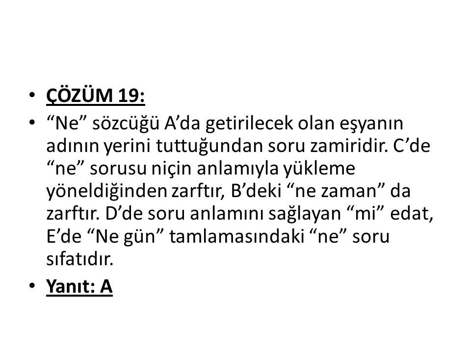 ÇÖZÜM 19: Ne sözcüğü A'da getirilecek olan eşyanın adının yerini tuttuğundan soru zamiridir.