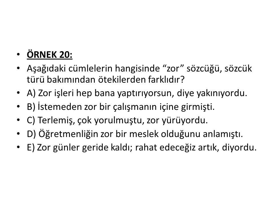 ÖRNEK 20: Aşağıdaki cümlelerin hangisinde zor sözcüğü, sözcük türü bakımından ötekilerden farklıdır.