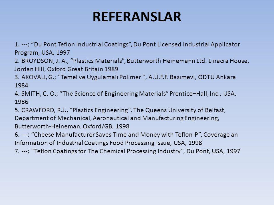 """REFERANSLAR 1. ---; """"Du Pont Teflon Industrial Coatings"""", Du Pont Licensed Industrial Applicator Program, USA, 1997 2. BROYDSON, J. A., """"Plastics Mate"""