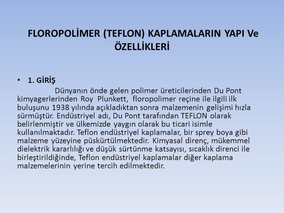 FLOROPOLİMER (TEFLON) KAPLAMALARIN YAPI Ve ÖZELLİKLERİ 1. GİRİŞ Dünyanın önde gelen polimer üreticilerinden Du Pont kimyagerlerinden Roy Plunkett, flo