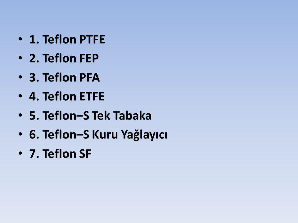 1. Teflon PTFE 2. Teflon FEP 3. Teflon PFA 4. Teflon ETFE 5. Teflon–S Tek Tabaka 6. Teflon–S Kuru Yağlayıcı 7. Teflon SF