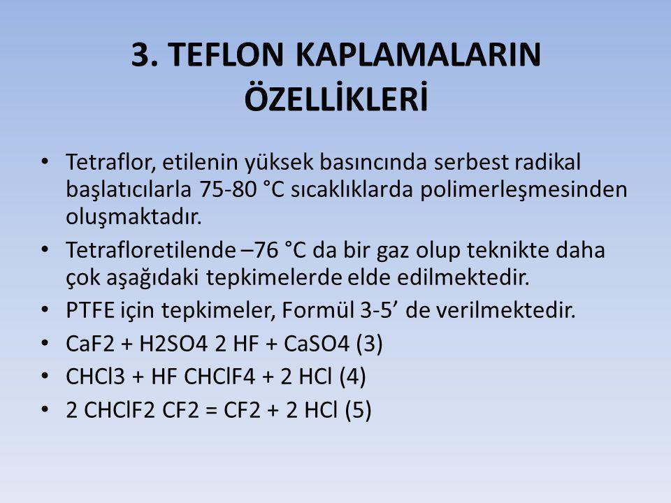 3. TEFLON KAPLAMALARIN ÖZELLİKLERİ Tetraflor, etilenin yüksek basıncında serbest radikal başlatıcılarla 75-80 °C sıcaklıklarda polimerleşmesinden oluş