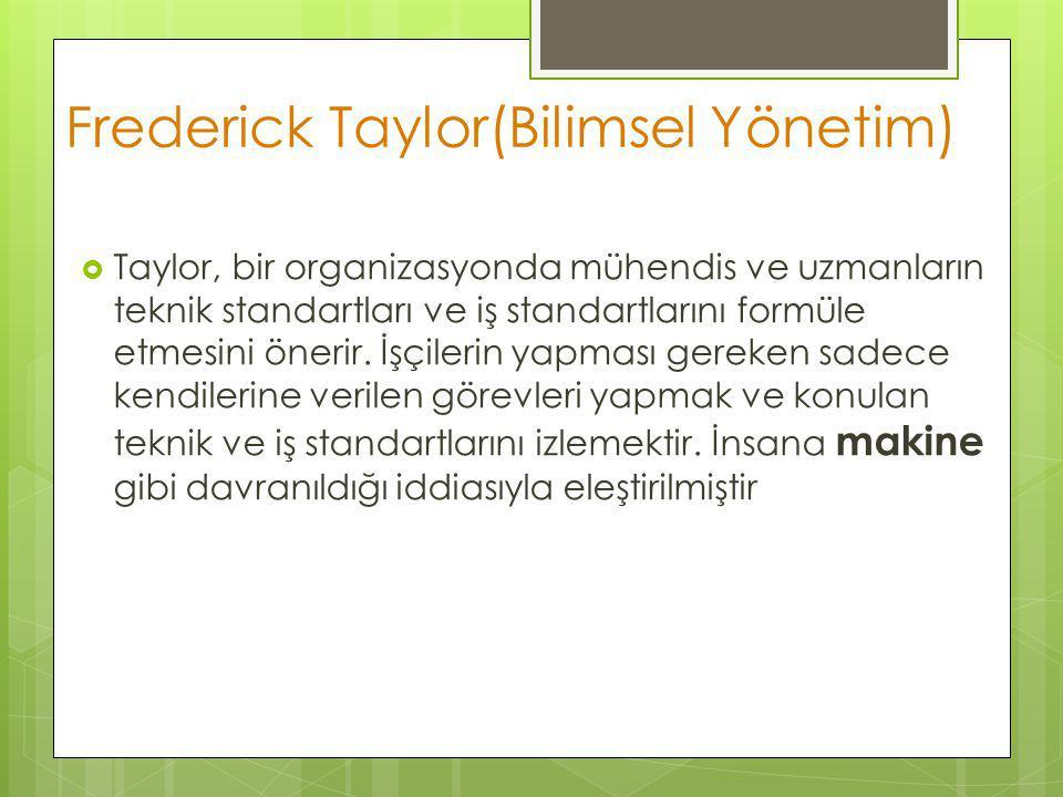 Frederick Taylor(Bilimsel Yönetim)  Taylor, bir organizasyonda mühendis ve uzmanların teknik standartları ve iş standartlarını formüle etmesini öneri