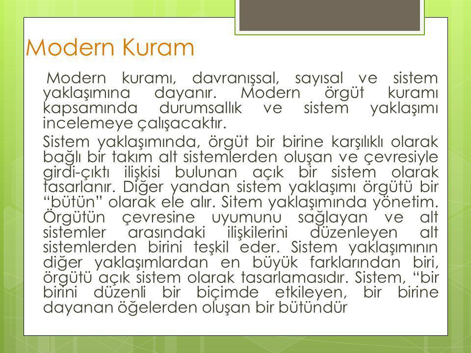 Modern Kuram Modern kuramı, davranışsal, sayısal ve sistem yaklaşımına dayanır. Modern örgüt kuramı kapsamında durumsallık ve sistem yaklaşımı incelem
