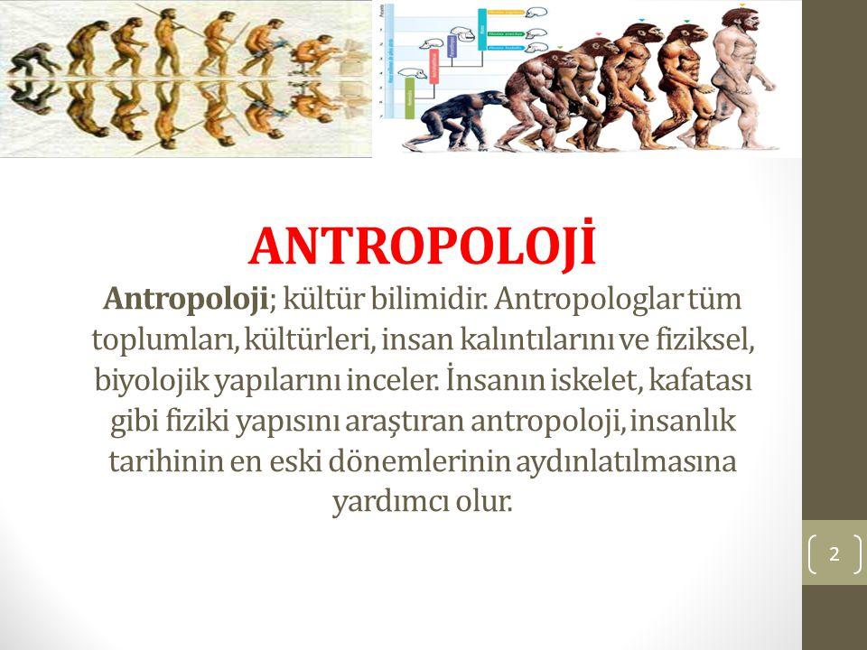 ANTROPOLOJİ Antropoloji; kültür bilimidir. Antropologlar tüm toplumları, kültürleri, insan kalıntılarını ve fiziksel, biyolojik yapılarını inceler. İn