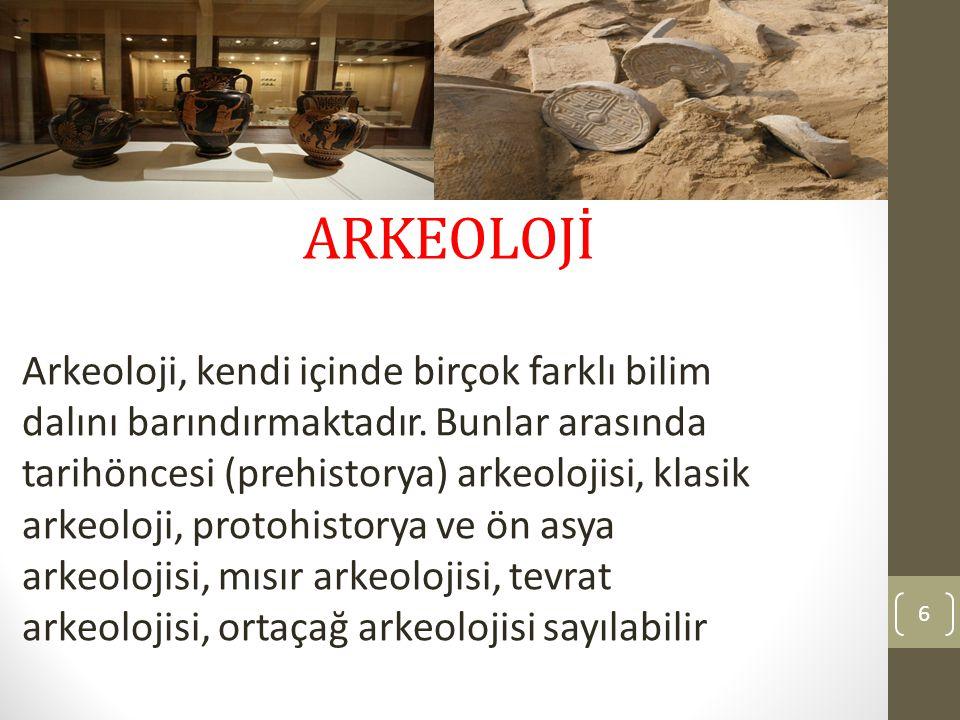 ARKEOLOJİ Arkeoloji, kendi içinde birçok farklı bilim dalını barındırmaktadır. Bunlar arasında tarihöncesi (prehistorya) arkeolojisi, klasik arkeoloji