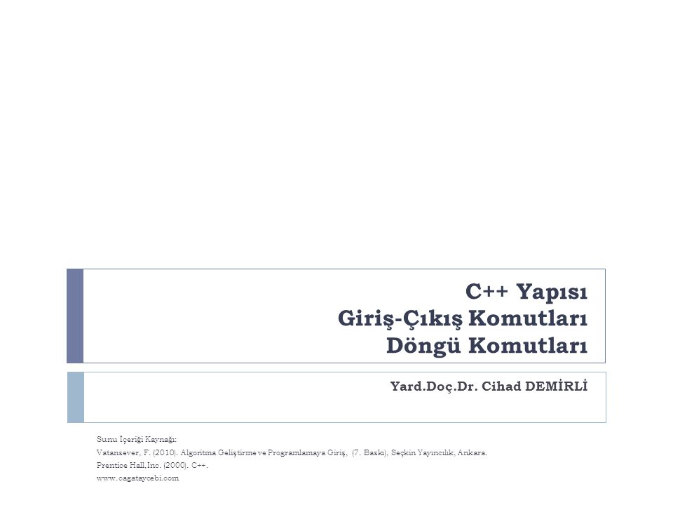 C++ Yapısı Giriş-Çıkış Komutları Döngü Komutları Yard.Doç.Dr. Cihad DEMİRLİ Sunu İçeriği Kaynağı: Vatansever, F. (2010). Algoritma Geliştirme ve Progr