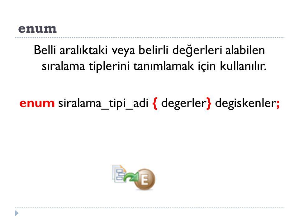 enum Belli aralıktaki veya belirli de ğ erleri alabilen sıralama tiplerini tanımlamak için kullanılır. enum siralama_tipi_adi { degerler} degiskenler;