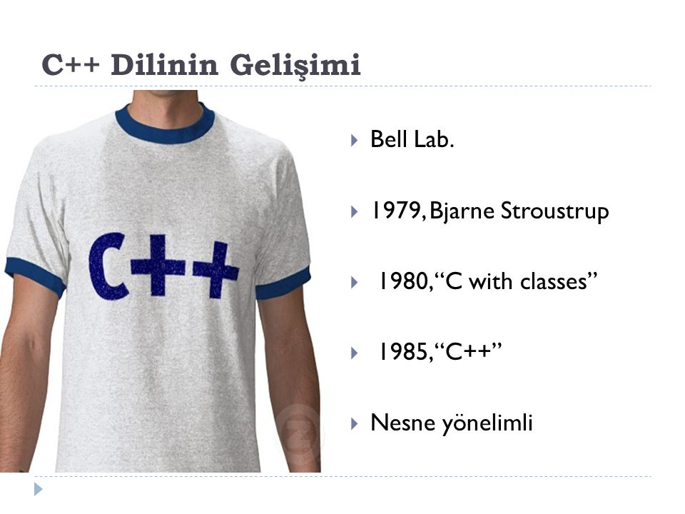 """C++ Dilinin Gelişimi  Bell Lab.  1979, Bjarne Stroustrup  1980, """"C with classes""""  1985, """"C++""""  Nesne yönelimli"""