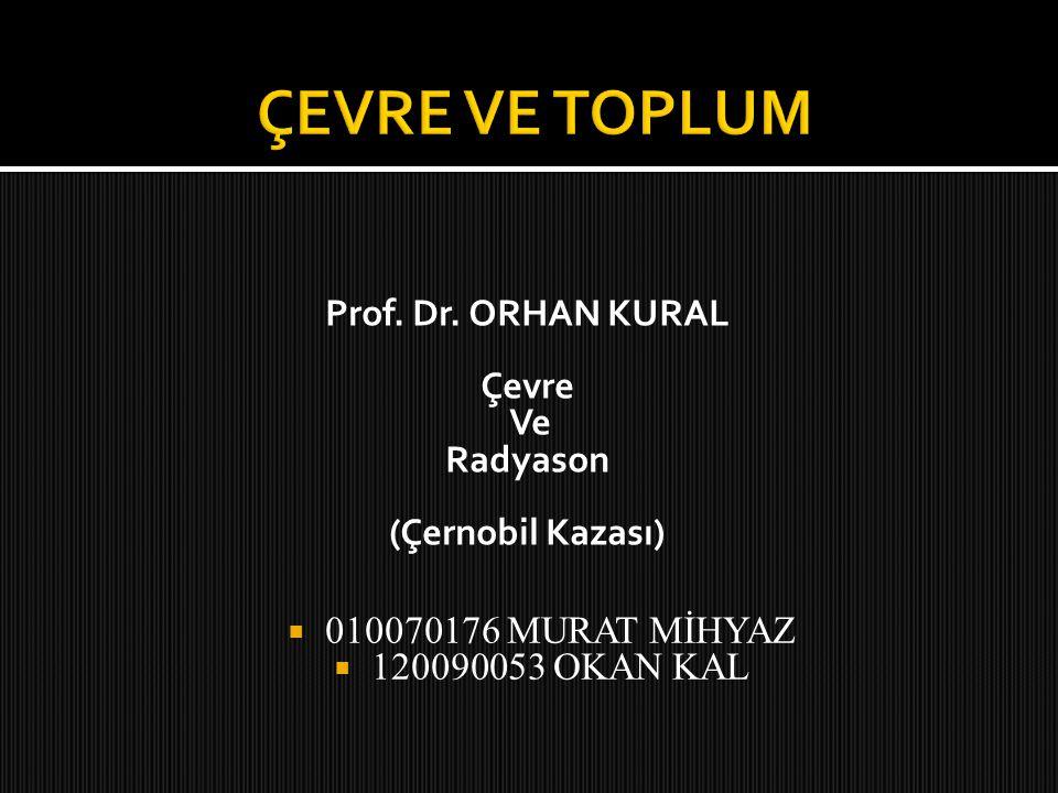 Prof. Dr. ORHAN KURAL Çevre Ve Radyason (Çernobil Kazası)  010070176 MURAT MİHYAZ  120090053 OKAN KAL