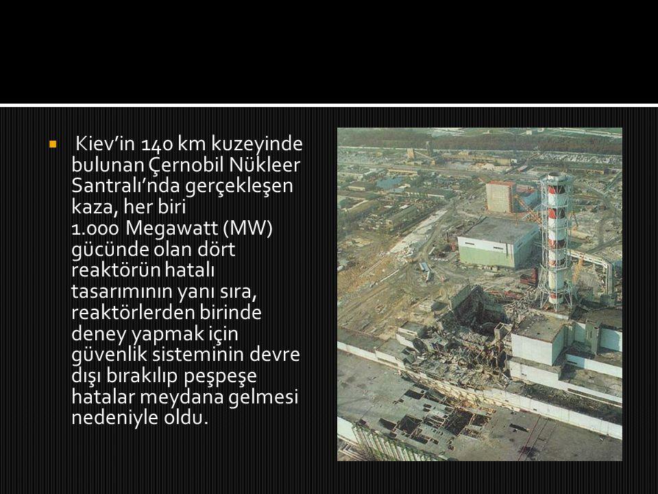  Kiev'in 140 km kuzeyinde bulunan Çernobil Nükleer Santralı'nda gerçekleşen kaza, her biri 1.000 Megawatt (MW) gücünde olan dört reaktörün hatalı tas