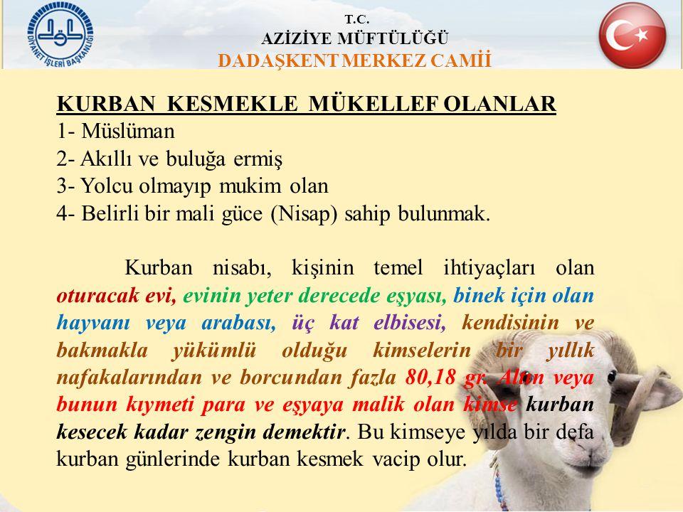 T.C. AZİZİYE MÜFTÜLÜĞÜ DADAŞKENT MERKEZ CAMİİ KURBAN KESMEKLE MÜKELLEF OLANLAR 1- Müslüman 2- Akıllı ve buluğa ermiş 3- Yolcu olmayıp mukim olan 4- Be