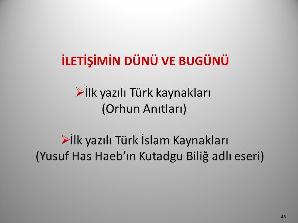 İLETİŞİMİN DÜNÜ VE BUGÜNÜ  İlk yazılı Türk kaynakları (Orhun Anıtları)  İlk yazılı Türk İslam Kaynakları (Yusuf Has Haeb'ın Kutadgu Biliğ adlı eseri