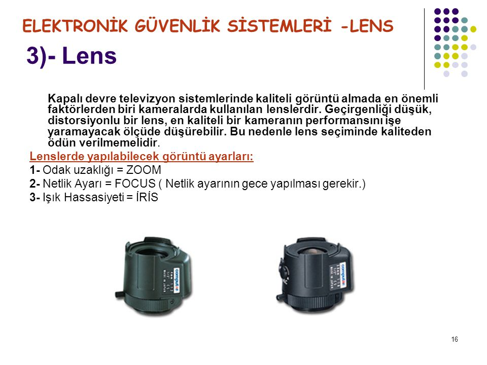 17 Lens Türleri ; 1-Sabit Lensler 2-Manuel Lensler 3-Varifocal Lensler 4-Oto İris Lensler (Video Drive veya DC Drive) 5-Motorlu Zoom / Focus Lensler 6-Karanlıkta Ayarlı Lensler 7-İnce Mercekli Lensler Encok kullanılan lensler; Sabit-Manuel ve Oto İris lenslerdir.