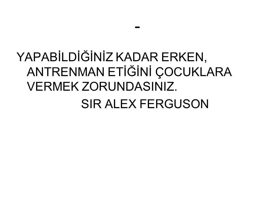 - YAPABİLDİĞİNİZ KADAR ERKEN, ANTRENMAN ETİĞİNİ ÇOCUKLARA VERMEK ZORUNDASINIZ. SIR ALEX FERGUSON