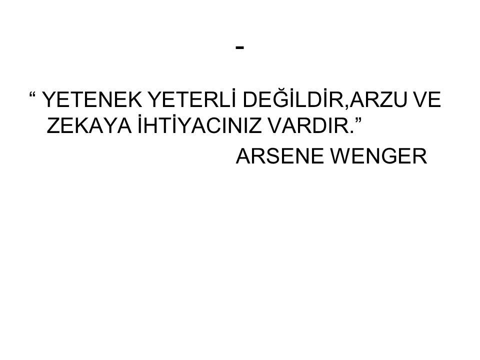 - YETENEK YETERLİ DEĞİLDİR,ARZU VE ZEKAYA İHTİYACINIZ VARDIR. ARSENE WENGER