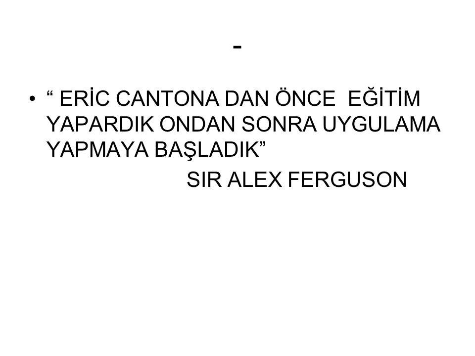 - ERİC CANTONA DAN ÖNCE EĞİTİM YAPARDIK ONDAN SONRA UYGULAMA YAPMAYA BAŞLADIK SIR ALEX FERGUSON