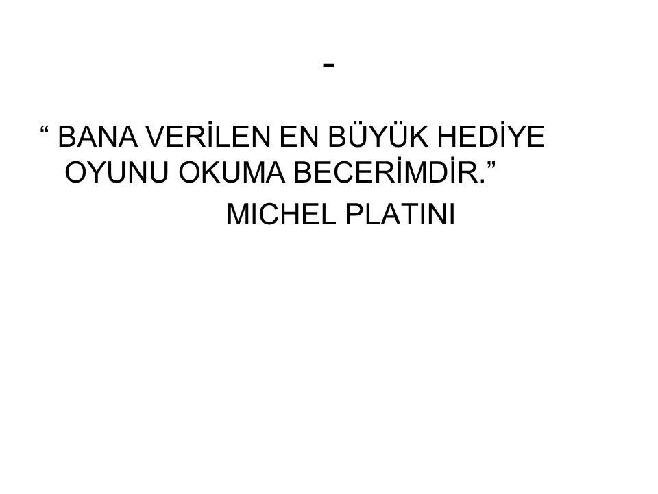 - BANA VERİLEN EN BÜYÜK HEDİYE OYUNU OKUMA BECERİMDİR. MICHEL PLATINI