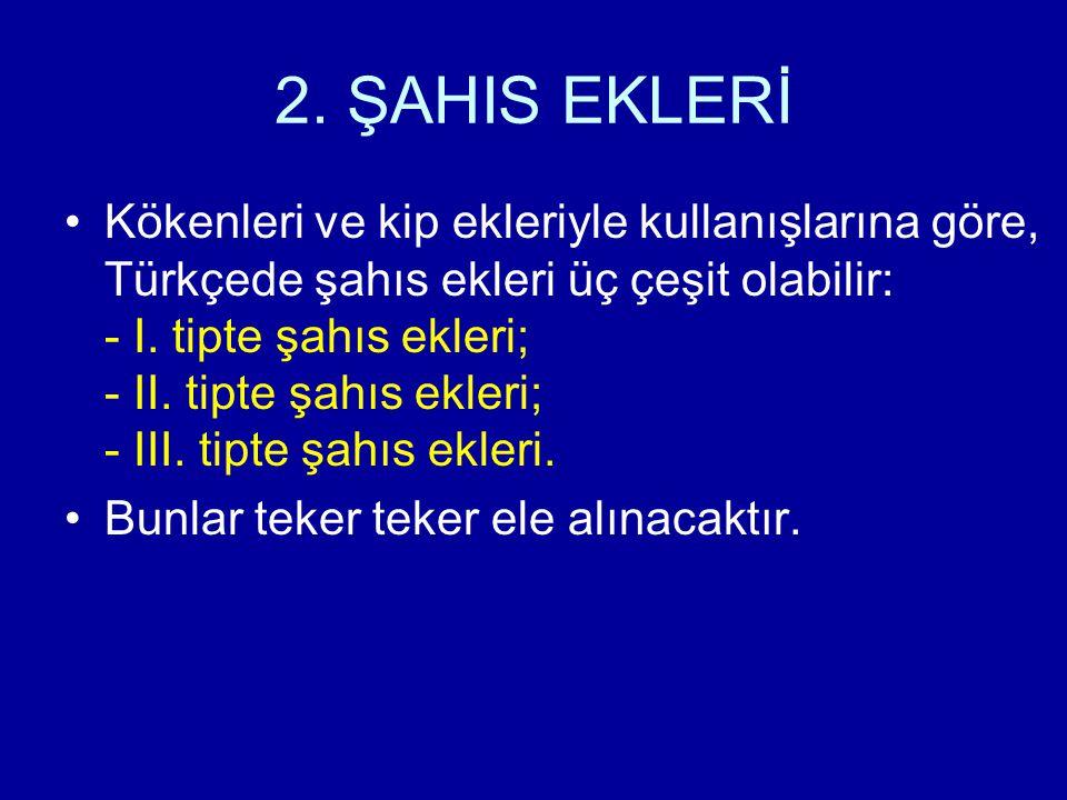 2. ŞAHIS EKLERİ Kökenleri ve kip ekleriyle kullanışlarına göre, Türkçede şahıs ekleri üç çeşit olabilir: - I. tipte şahıs ekleri; - II. tipte şahıs ek