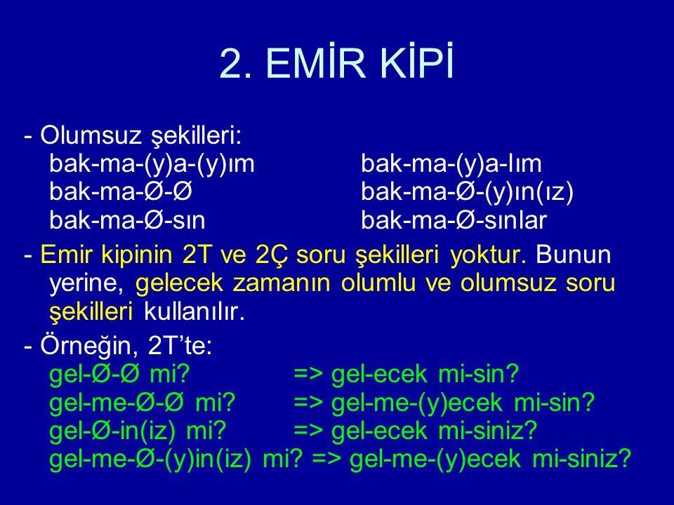 2. EMİR KİPİ - Olumsuz şekilleri: bak-ma-(y)a-(y)ımbak-ma-(y)a-lım bak-ma-Ø-Øbak-ma-Ø-(y)ın(ız) bak-ma-Ø-sınbak-ma-Ø-sınlar - Emir kipinin 2T ve 2Ç so