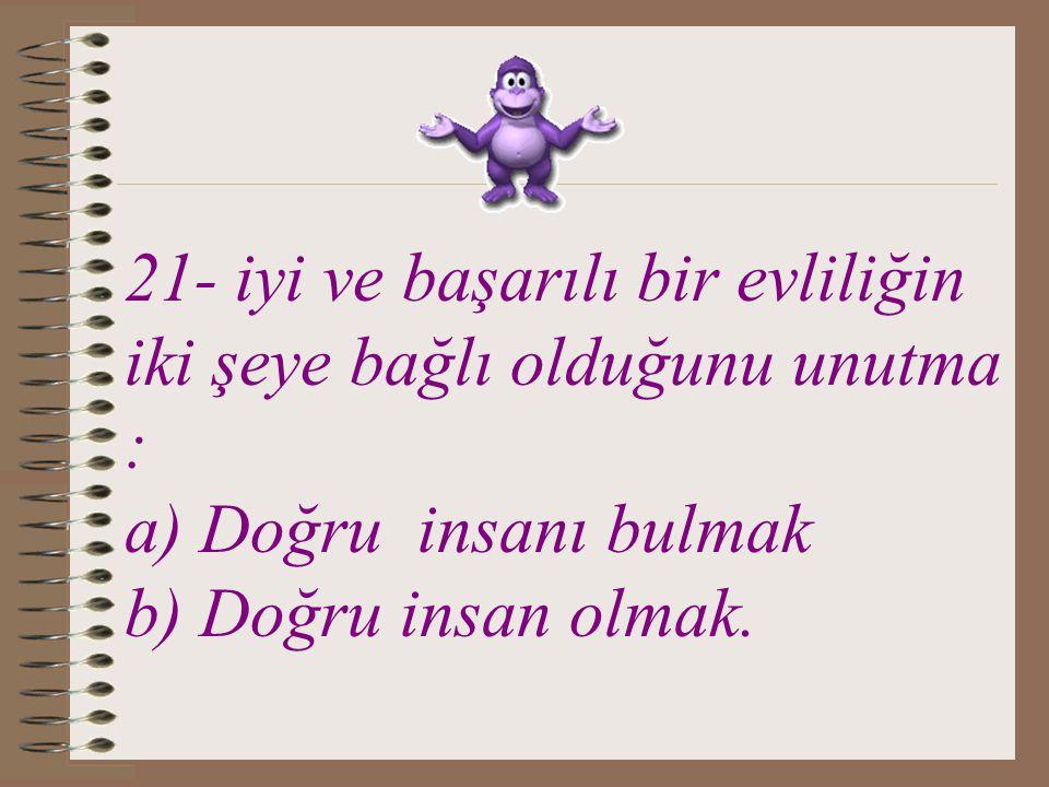 21- iyi ve başarılı bir evliliğin iki şeye bağlı olduğunu unutma : a) Doğru insanı bulmak b) Doğru insan olmak.