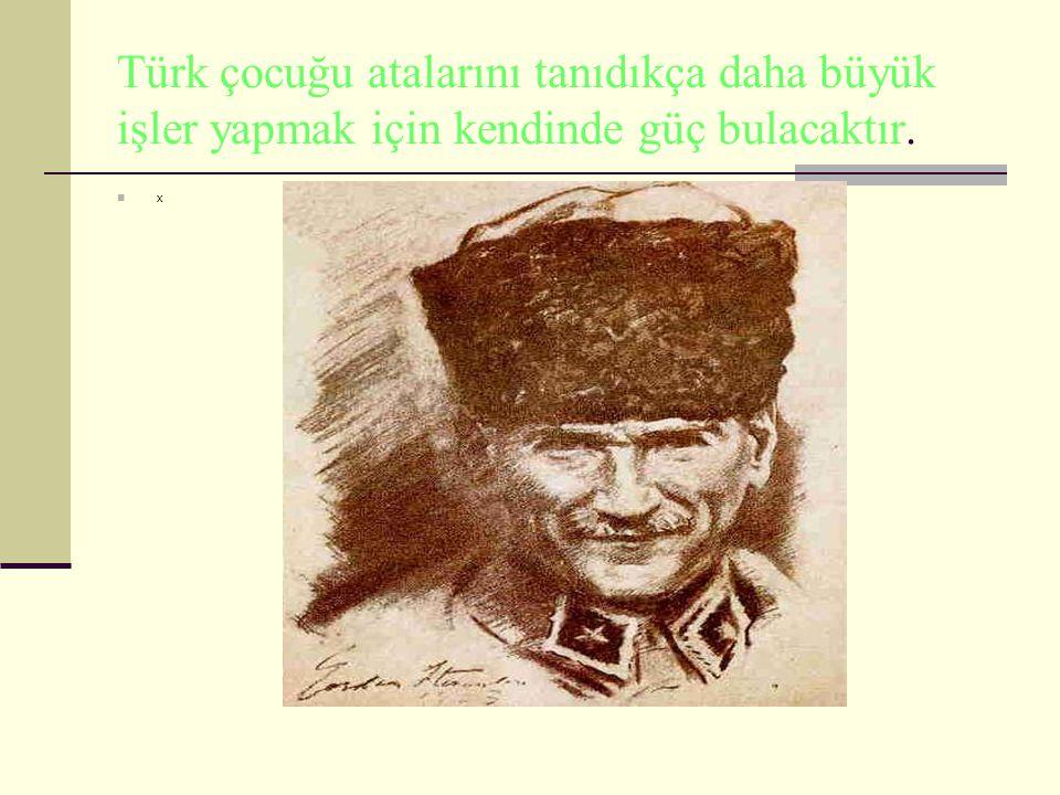 Türk çocuğu atalarını tanıdıkça daha büyük işler yapmak için kendinde güç bulacaktır. x