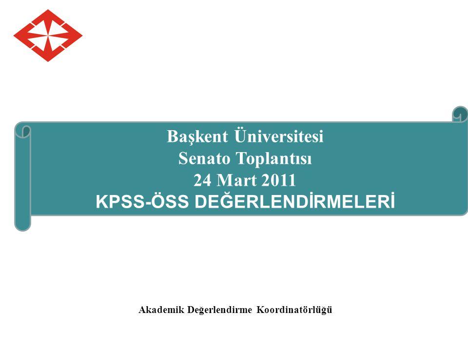 Akademik Değerlendirme Koordinatörlüğü Başkent Üniversitesi Senato Toplantısı 24 Mart 2011 KPSS-ÖSS DEĞERLENDİRMELERİ
