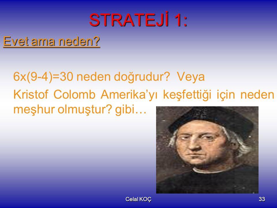 Celal KOÇ33 STRATEJİ 1: Evet ama neden? 6x(9-4)=30 neden doğrudur? Veya Kristof Colomb Amerika'yı keşfettiği için neden meşhur olmuştur? gibi…