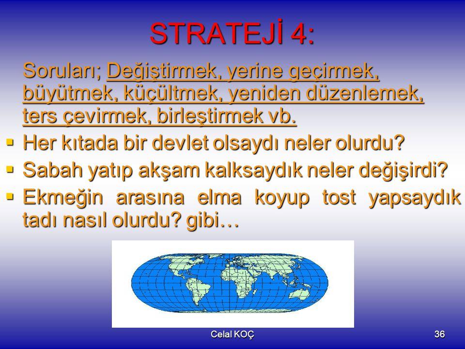 Celal KOÇ36 STRATEJİ 4: Soruları; Değiştirmek, yerine geçirmek, büyütmek, küçültmek, yeniden düzenlemek, ters çevirmek, birleştirmek vb.  Her kıtada