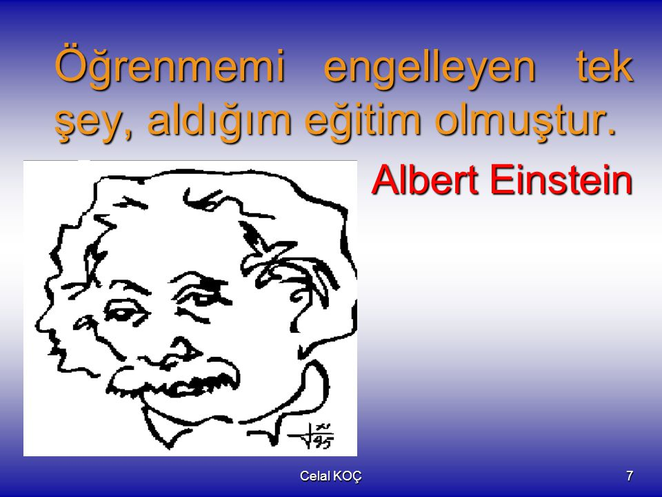 Celal KOÇ7 Öğrenmemi engelleyen tek şey, aldığım eğitim olmuştur. Albert Einstein