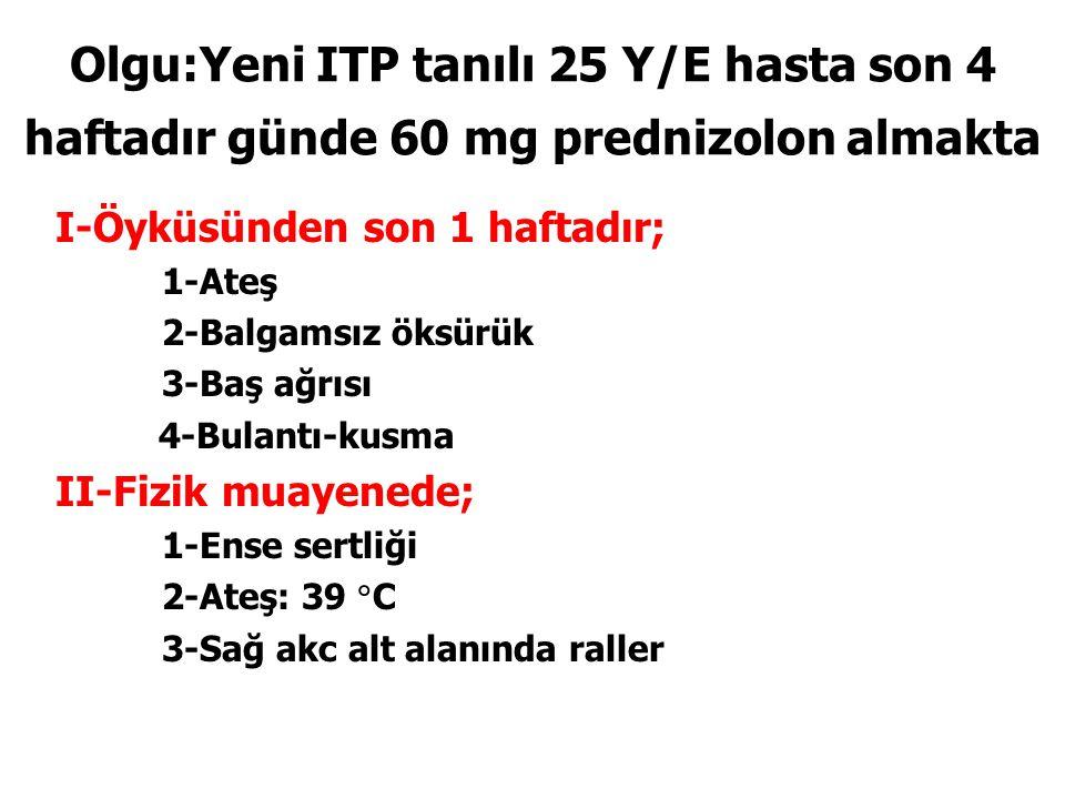 Olgu:Yeni ITP tanılı 25 Y/E hasta son 4 haftadır günde 60 mg prednizolon almakta I-Öyküsünden son 1 haftadır; 1-Ateş 2-Balgamsız öksürük 3-Baş ağrısı 4-Bulantı-kusma II-Fizik muayenede; 1-Ense sertliği 2-Ateş: 39  C 3-Sağ akc alt alanında raller