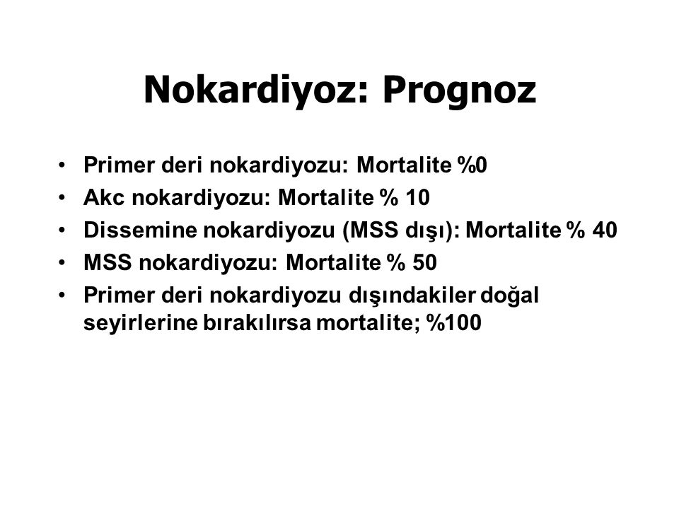 Nokardiyoz: Prognoz Primer deri nokardiyozu: Mortalite %0 Akc nokardiyozu: Mortalite % 10 Dissemine nokardiyozu (MSS dışı): Mortalite % 40 MSS nokardiyozu: Mortalite % 50 Primer deri nokardiyozu dışındakiler doğal seyirlerine bırakılırsa mortalite; %100