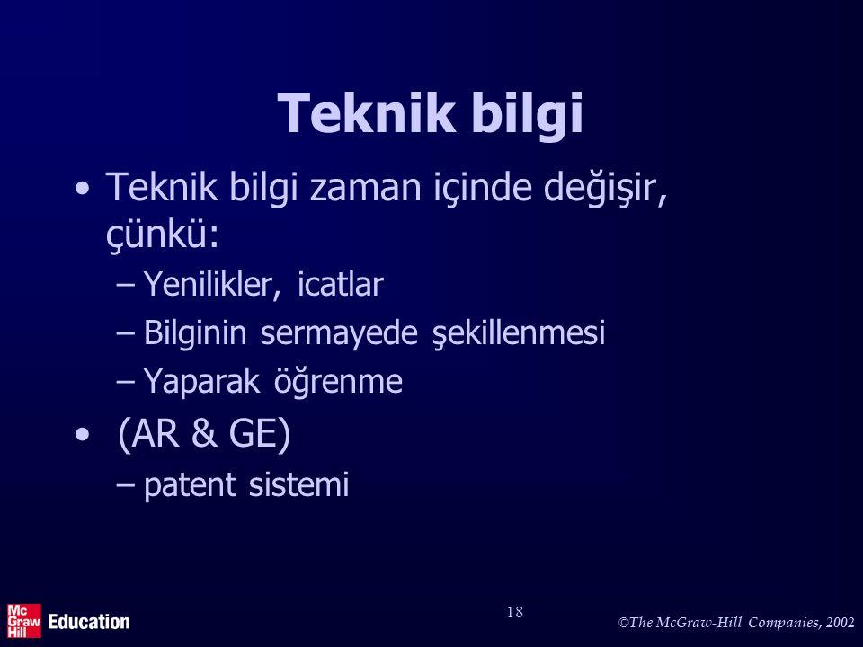 © The McGraw-Hill Companies, 2002 18 Teknik bilgi Teknik bilgi zaman içinde değişir, çünkü: –Yenilikler, icatlar –Bilginin sermayede şekillenmesi –Yaparak öğrenme (AR & GE) –patent sistemi