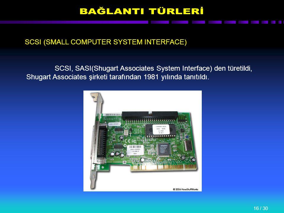 16 / 30 SCSI (SMALL COMPUTER SYSTEM INTERFACE) SCSI, SASI(Shugart Associates System Interface) den türetildi, Shugart Associates şirketi tarafından 1981 yılında tanıtıldı.