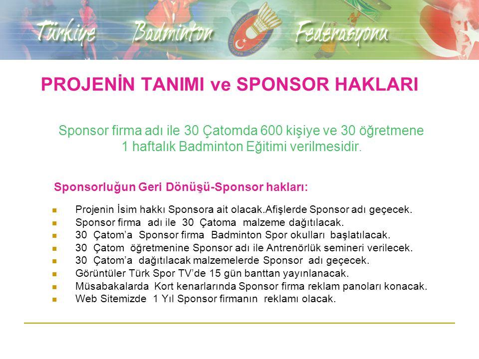 PROJENİN TANIMI ve SPONSOR HAKLARI Sponsor firma adı ile 30 Çatomda 600 kişiye ve 30 öğretmene 1 haftalık Badminton Eğitimi verilmesidir.