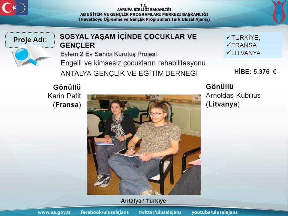 Antalya / Türkiye SOSYAL YAŞAM İÇİNDE ÇOCUKLAR VE GENÇLER Engelli ve kimsesiz çocukların rehabilitasyonu ANTALYA GENÇLİK VE EĞİTİM DERNEĞİ TÜRKİYE, TÜRKİYE, FRANSA FRANSA LİTVANYA LİTVANYA HİBE: 5.376 € Eylem 2 Ev Sahibi Kuruluş Projesi Proje Adı: Gönüllü Karin Petit (Fransa) Gönüllü Arnoldas Kubilius (Litvanya)