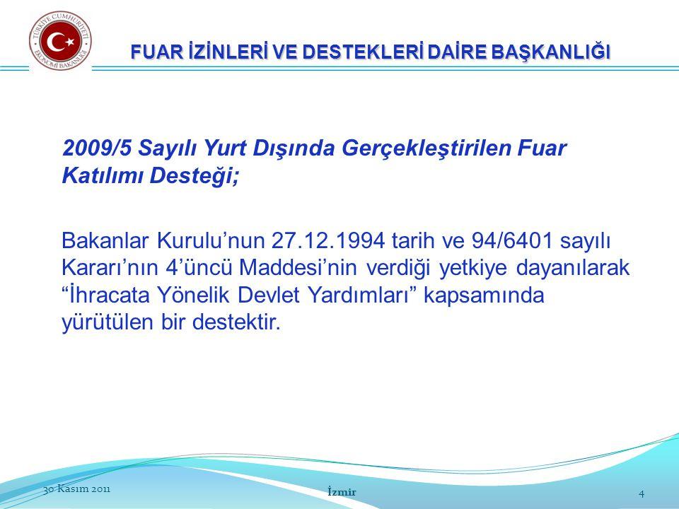 2530 Kasım 2011 İzmir 25 FUAR İZİNLERİ VE DESTEKLERİ DAİRE BAŞKANLIĞI Katılımcı adına düzenlenmiş faturaStandda kullanılan markalara ilişkin Marka Tescil Belgesi Organizatöre banka aracılığıyla yapılmış ödeme belgeleri İmza Sirküleri Organizatör ve Katılımcı arasında yapılmış sözleşme ve Katılımcının banka hesap bilgilerini de içerir taahhütname Belirli sektörlerde (uzay/havacılık, nano teknoloji, vb.), TÜBİTAK/belirli üniversitelerin düzenleyeceği üretime ilişkin rapor Ticari Sicil GazetesiEn son tarihli Vergi Levhası Kapasite RaporuStand fotoğrafları Kapasite Raporu ibraz edilememesi durumunda Faaliyet Belgesi Temsilcinin ekonomi sınıfı uçak/tren/gemi/otobüs ile seyahatine ilişkin bilet (fuardan en erken 5-en geç 5 gün sonra) Destek Müracaatı (Organizatörler ile katımlarda)