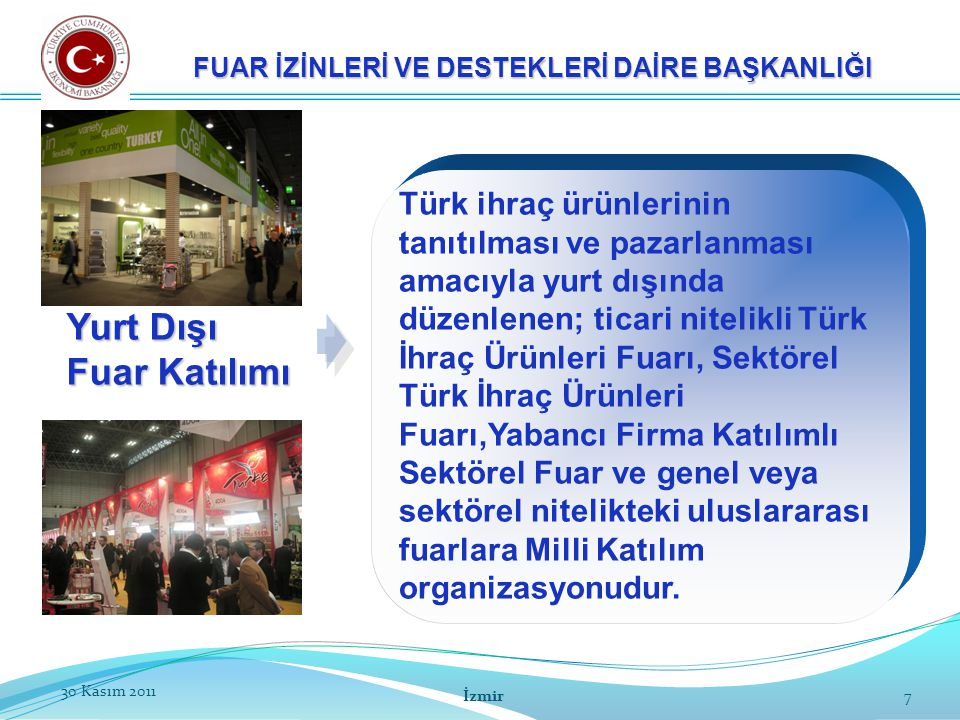 8 Yurt Dışı Fuar Katılım Türleri 8 FUAR İZİNLERİ VE DESTEKLERİ DAİRE BAŞKANLIĞI Türk İhraç Ürünleri Fuarı: Bakanlık tarafından görevlendirilen organizatörlerce sadece Türk ihraç ürünlerinin tanıtımı amacıyla düzenlenen yurt dışı fuarlardır.