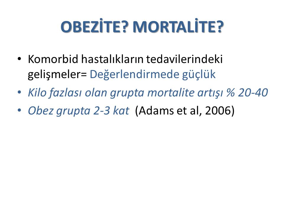 OBEZİTE? MORTALİTE? Komorbid hastalıkların tedavilerindeki gelişmeler= Değerlendirmede güçlük Kilo fazlası olan grupta mortalite artışı % 20-40 Obez g
