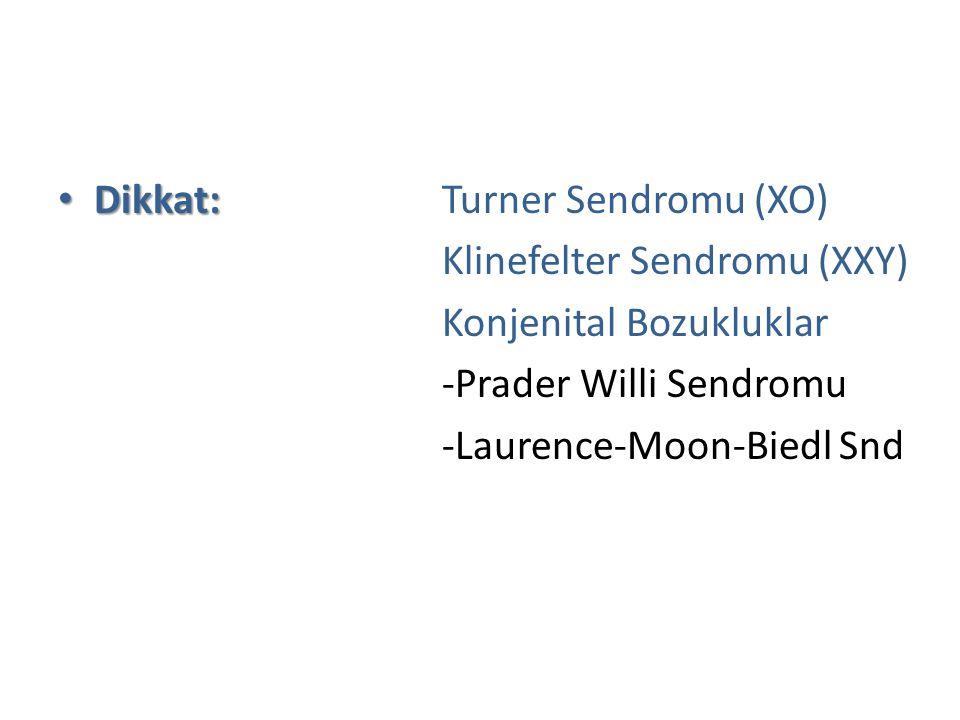 Dikkat: Dikkat: Turner Sendromu (XO) Klinefelter Sendromu (XXY) Konjenital Bozukluklar -Prader Willi Sendromu -Laurence-Moon-Biedl Snd